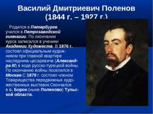 Василий Дмитриевич Поленов (1844 г. – 1927 г.) Родился в Петербурге. учился в
