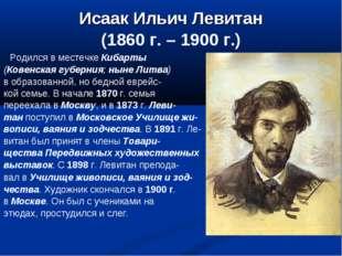 Исаак Ильич Левитан (1860 г. – 1900 г.) Родился в местечке Кибарты (Ковенская