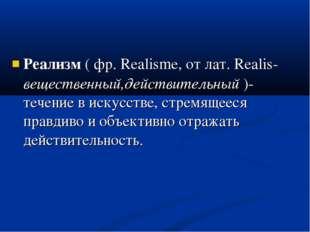 Реализм ( фр. Realisme, от лат. Realis- вещественный,действительный )- течени