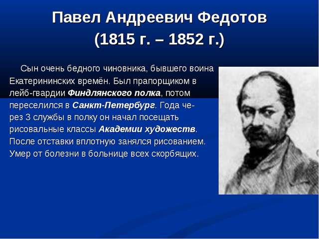 Павел Андреевич Федотов (1815 г. – 1852 г.) Сын очень бедного чиновника, бывш...