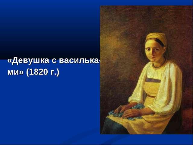 «Девушка с василька- ми» (1820 г.)