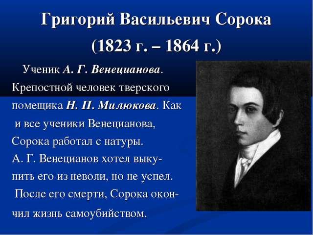 Григорий Васильевич Сорока (1823 г. – 1864 г.) Ученик А. Г. Венецианова. Креп...