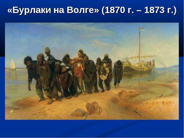«Бурлаки на Волге» (1870 г. – 1873 г.)