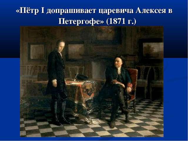 «Пётр I допрашивает царевича Алексея в Петергофе» (1871 г.)