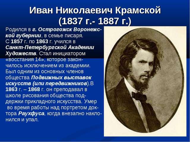Иван Николаевич Крамской (1837 г.- 1887 г.) Родился в г. Острогожск Воронежс-...