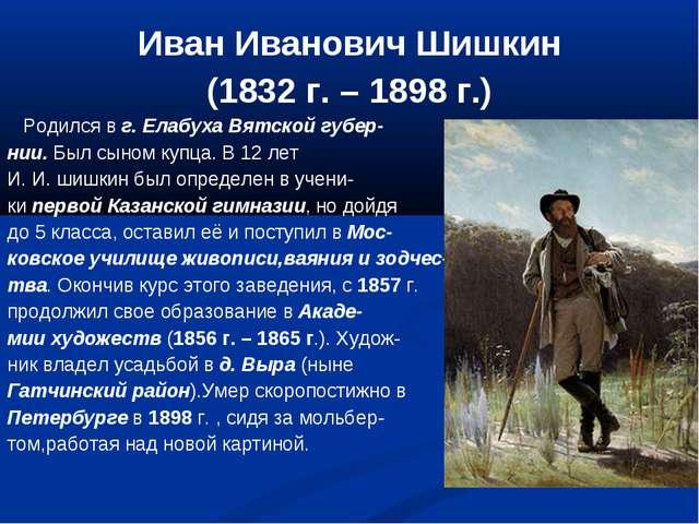 Иван Иванович Шишкин (1832 г. – 1898 г.) Родился в г. Елабуха Вятской губер-...