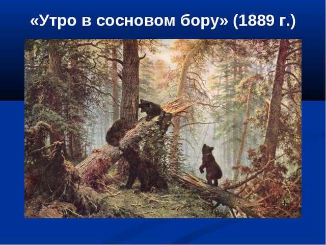 «Утро в сосновом бору» (1889 г.)