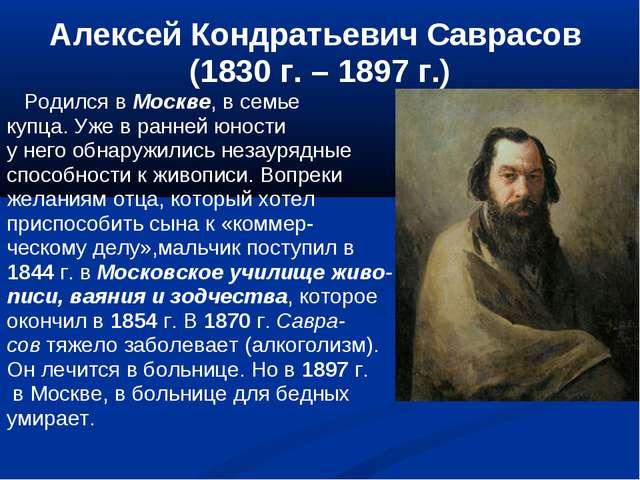 Алексей Кондратьевич Саврасов (1830 г. – 1897 г.) Родился в Москве, в семье к...