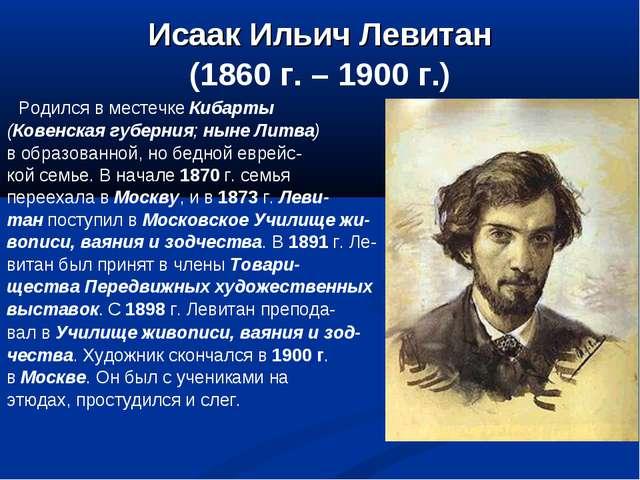 Исаак Ильич Левитан (1860 г. – 1900 г.) Родился в местечке Кибарты (Ковенская...