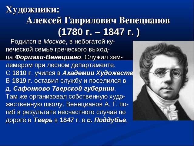 Художники: Алексей Гаврилович Венецианов (1780 г. – 1847 г. ) Родился в Москв...