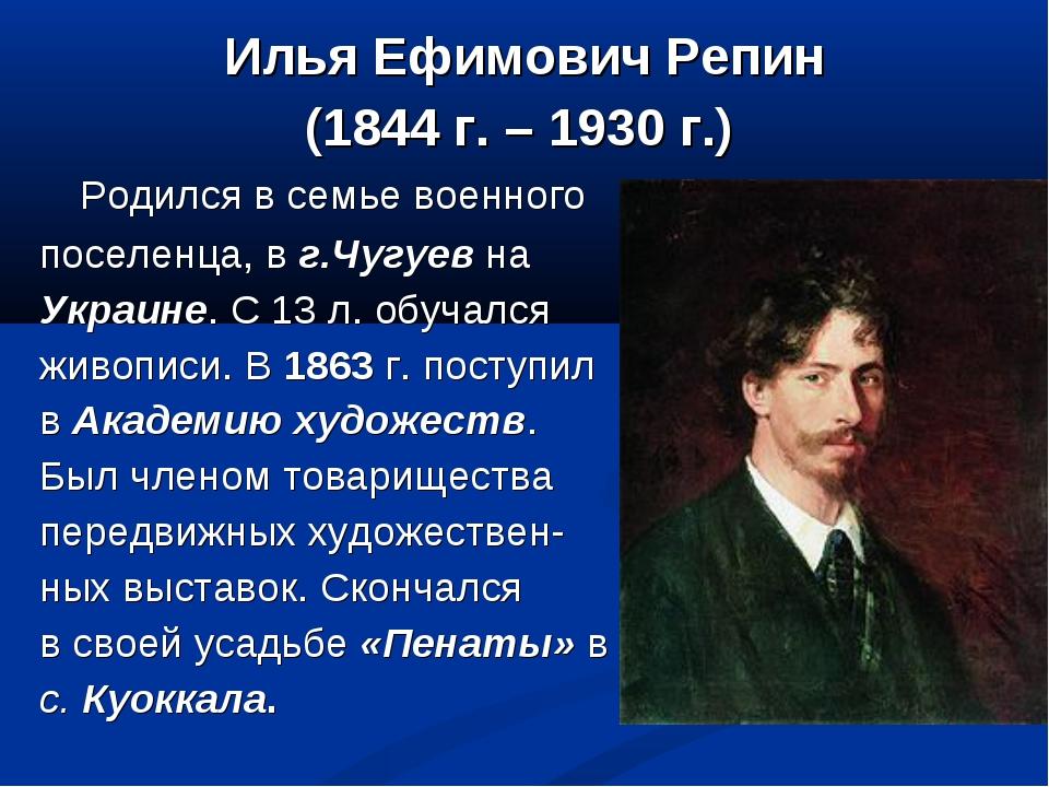 Илья Ефимович Репин (1844 г. – 1930 г.) Родился в семье военного поселенца, в...