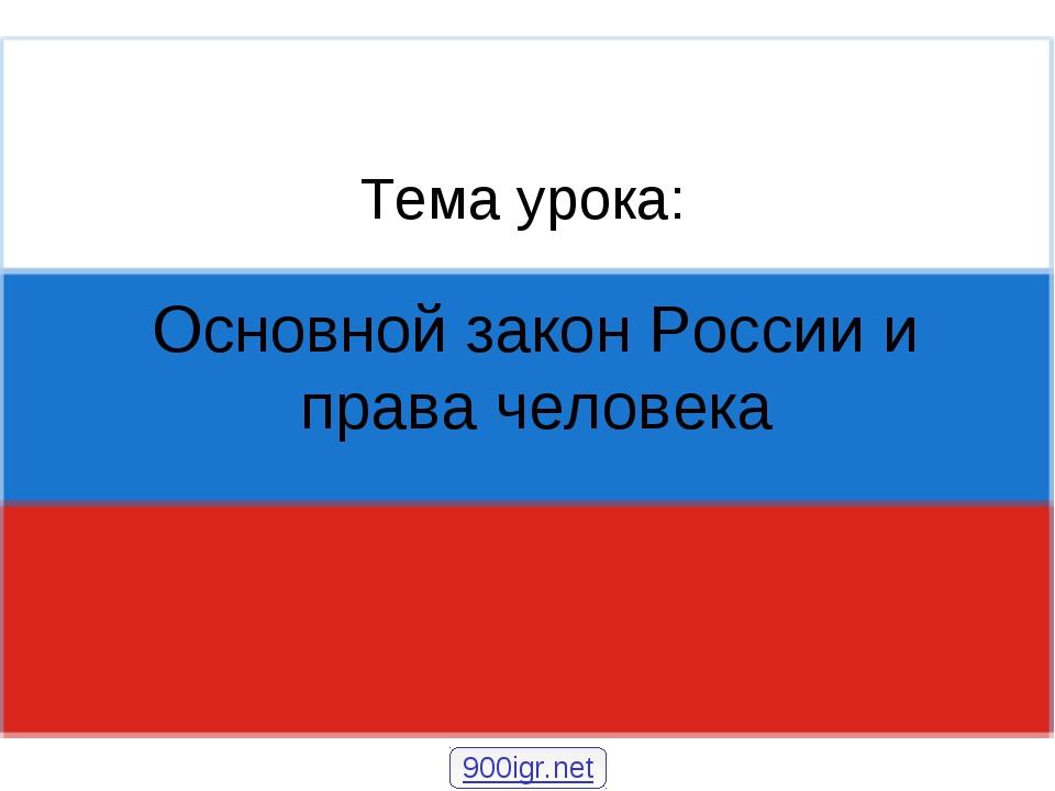 Основной закон России и права человека Тема урока: 900igr.net