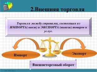 2.Внешняя торговля Торговля между странами, состоящая из ИМПОРТА( ввоза) и ЭК