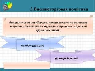 3.Внешнеторговая политика деятельность государств, направленную на развитие т
