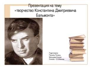 Презентация на тему «творчество Константина Дмитриевича Бальмонта» Подготовил
