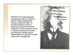 БАЛЬМОНТ Константин Дмитриевич - современный русский поэт. Родился в деревне