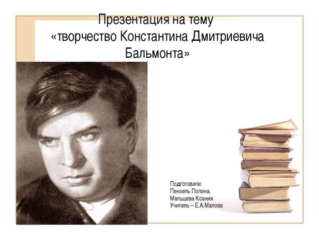 Презентация на тему «творчество Константина Дмитриевича Бальмонта» Подготовил...