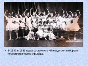 В 1942 и 1943 годах состоялись «блокадные» наборы в хореографическое училище.
