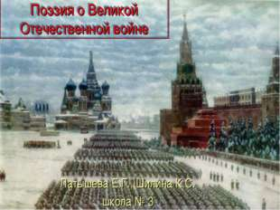 Поэзия о Великой Отечественной войне Латышева Е.Г., Шилина К.С. школа № 3