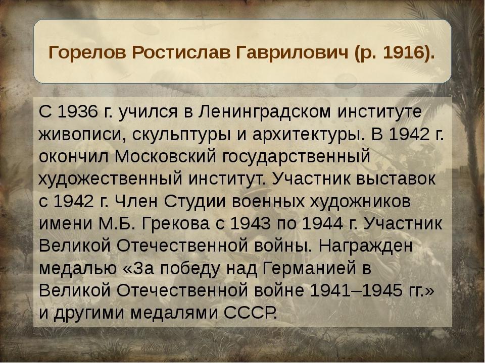 С 1936 г. учился в Ленинградском институте живописи, скульптуры и архитектуры...