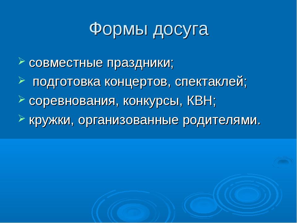 Формы досуга совместные праздники; подготовка концертов, спектаклей; соревнов...
