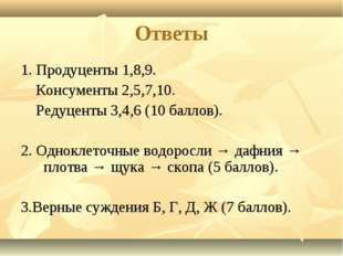 Ответы 1. Продуценты 1,8,9. Консументы 2,5,7,10. Редуценты 3,4,6 (10 баллов).