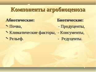 Компоненты агробиоценоза Абиотические: Биотические: Почва, - Продуценты, Клим