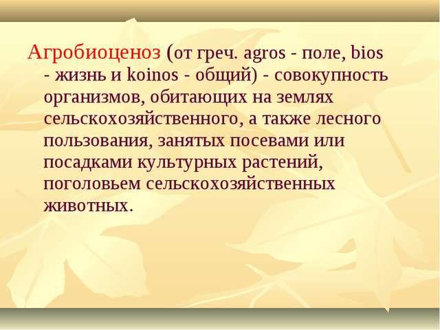 Агробиоценоз (от греч. agros - поле, bios - жизнь и koinos - общий) - совокуп...