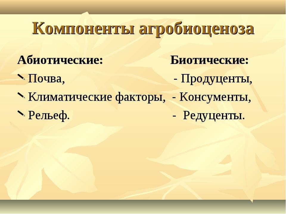 Компоненты агробиоценоза Абиотические: Биотические: Почва, - Продуценты, Клим...