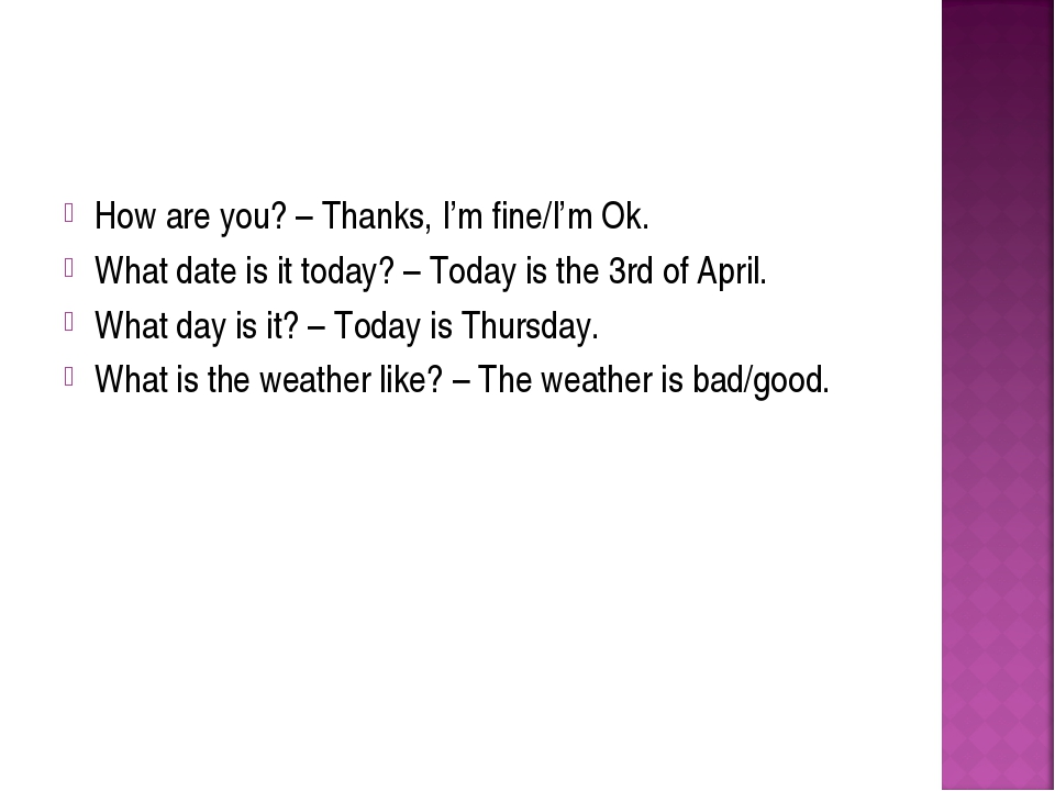 How are you? – Thanks, I'm fine/I'm Ok. What date is it today? – Today is the...