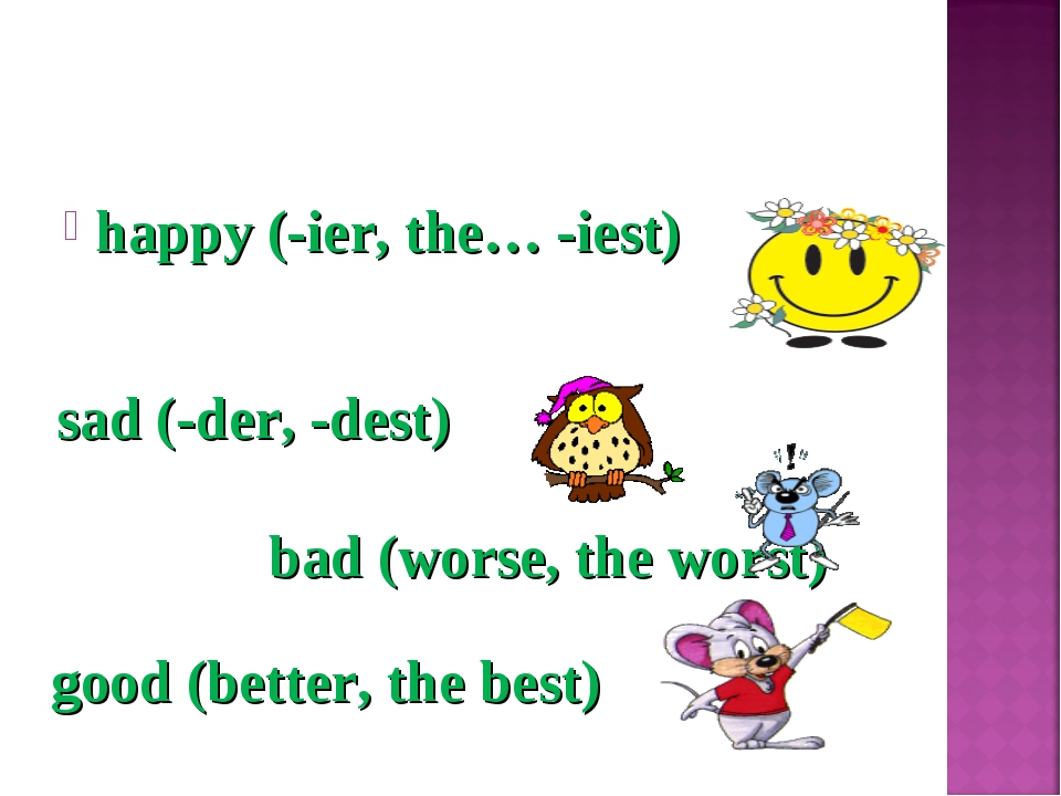 happy (-ier, the… -iest) sad (-der, -dest) bad (worse, the worst) good (bette...