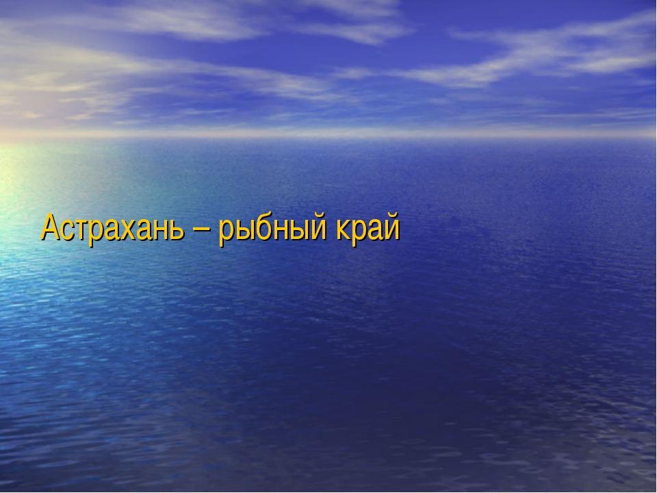 Астрахань – рыбный край