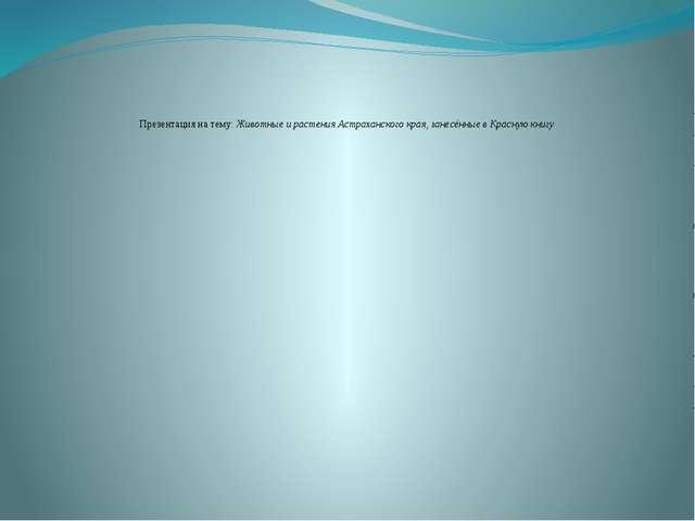 Презентация на тему: Животные и растения Астраханского края, занесённые в Кра...