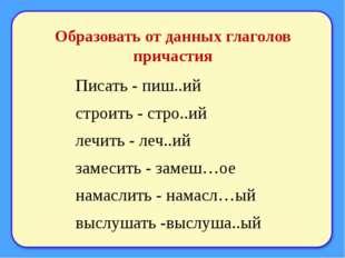 Образовать от данных глаголов причастия Писать - пиш..ий строить - стро..ий л
