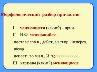 Морфологический разбор причастия I меняющиеся (какие?) - прич. II Н.Ф. меняющ