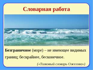 Словарная работа Безграничное (море) – не имеющее видимых границ; бескрайнее,