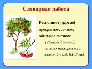 Словарная работа Роскошное (дерево) – прекрасное, сочное, обильное листвою. (