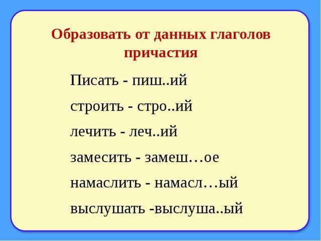 Образовать от данных глаголов причастия Писать - пиш..ий строить - стро..ий л...