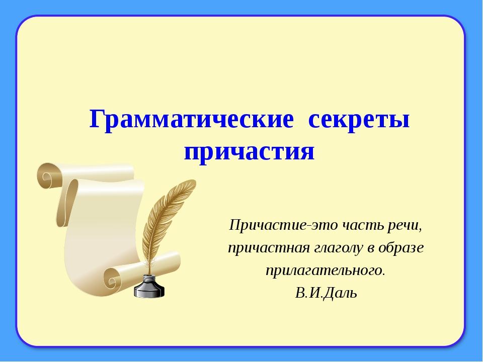 Грамматические секреты причастия Причастие-это часть речи, причастная глаголу...