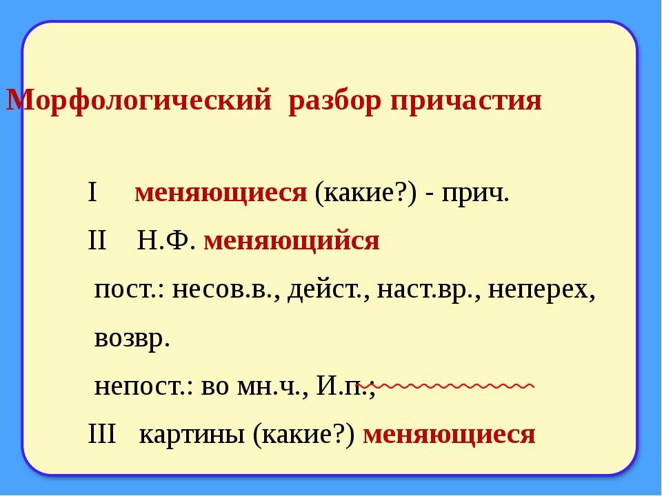 Морфологический разбор причастия I меняющиеся (какие?) - прич. II Н.Ф. меняющ...