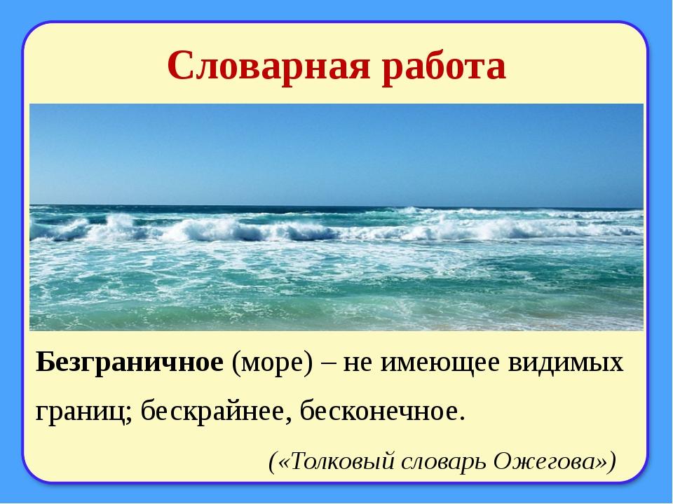 Словарная работа Безграничное (море) – не имеющее видимых границ; бескрайнее,...