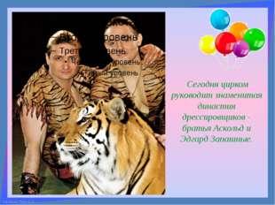 Сегодня цирком руководит знаменитая династия дрессировщиков - братья Аскольд