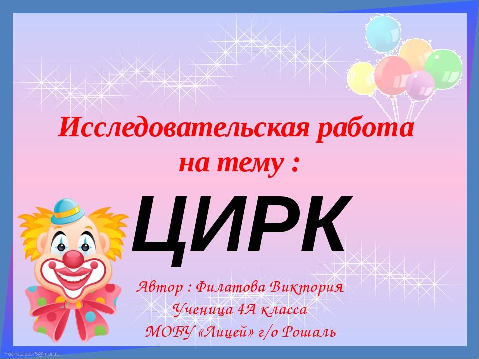 Исследовательская работа на тему : ЦИРК Автор : Филатова Виктория Ученица 4А...