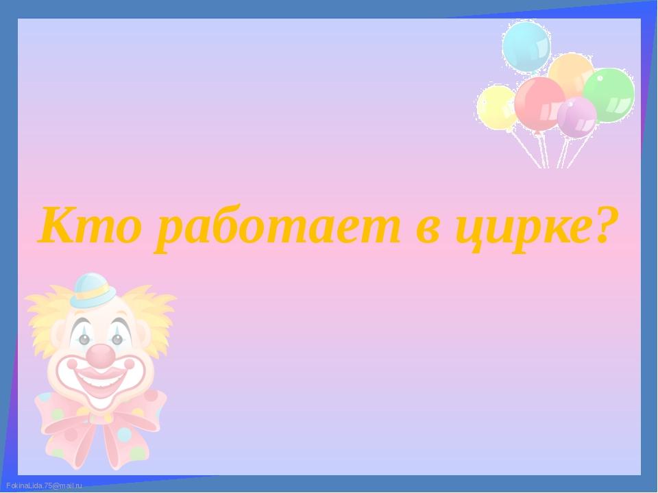 Кто работает в цирке? FokinaLida.75@mail.ru