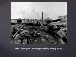 Бой на подступах к металлургическому заводу. 1942 г.