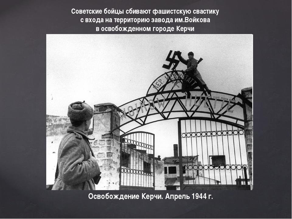 Освобождение Керчи. Апрель 1944 г. Советские бойцы сбивают фашистскую свастик...