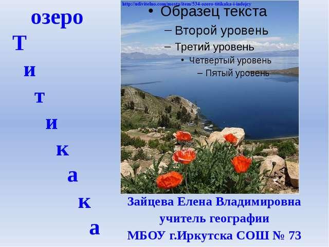 озеро Т и т и к а к а Зайцева Елена Владимировна учитель географии МБОУ г.Ирк...