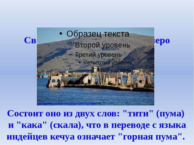 Свое название - Титикака - озеро получило от испанцев. Состоит оно из двух сл...