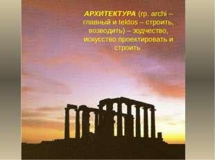 АРХИТЕКТУРА (гр. archi – главный и tektos – строить, возводить) – зодчество,
