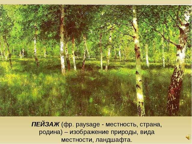 ПЕЙЗАЖ (фр. рaysage - местность, страна, родина) – изображение природы, вида...